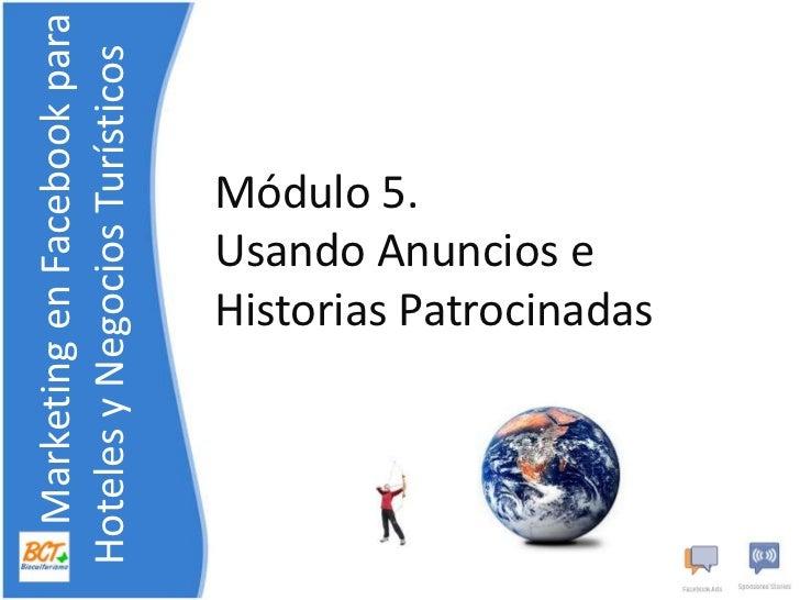 Módulo 5. UsandoAnuncios e HistoriasPatrocinadas<br />    Marketing en Facebook para    Hoteles y NegociosTurísticos<br />