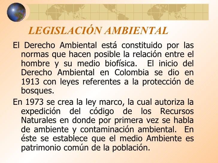 LEGISLACIÓN AMBIENTAL <ul><li>El Derecho Ambiental está constituido por las normas que hacen posible la relación entre el ...