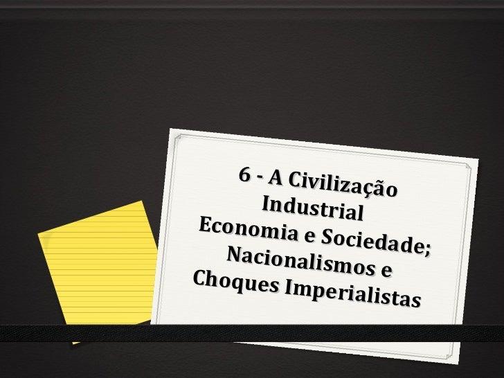 6 - A Civiliz                  ação       IndustrialEconomia e             Sociedade;   Nacionalis               mo s eCho...