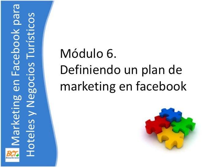 Módulo 6. Definiendo un plan de marketing en facebook<br />    Marketing en Facebook para    Hoteles y NegociosTurísticos<...