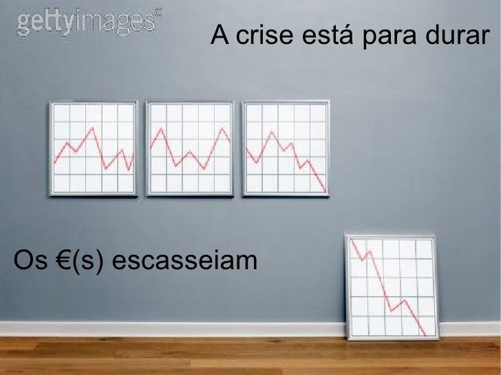 A crise está para durarOs €(s) escasseiam