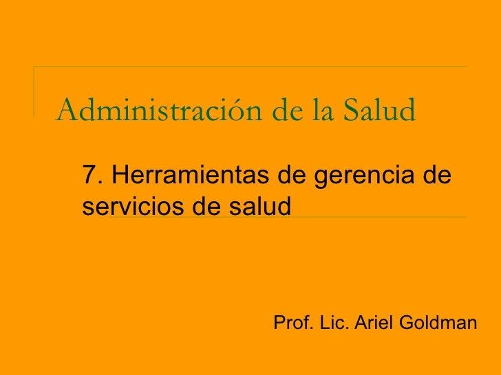 Administración de la Salud 7. Herramientas de gerencia de servicios de salud                Prof. Lic. Ariel Goldman
