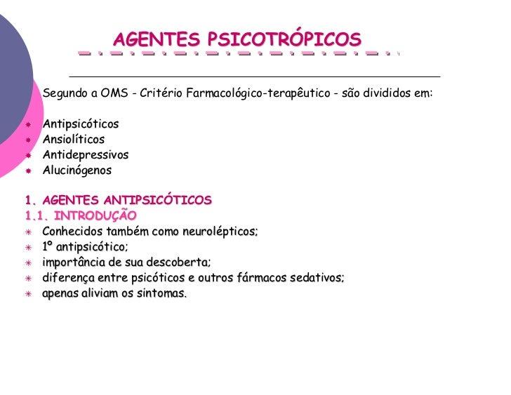 AGENTES PSICOTRÓPICOS   Segundo a OMS - Critério Farmacológico-terapêutico - são divididos em:   Antipsicóticos   Ansiolít...