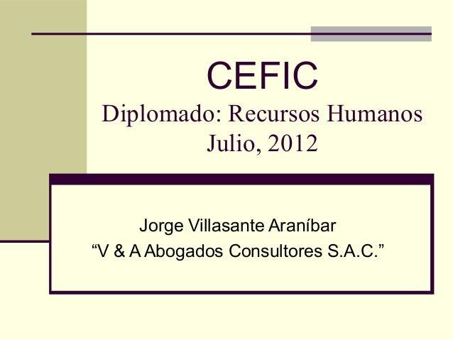 """CEFIC Diplomado: Recursos Humanos Julio, 2012 Jorge Villasante Araníbar """"V & A Abogados Consultores S.A.C."""""""