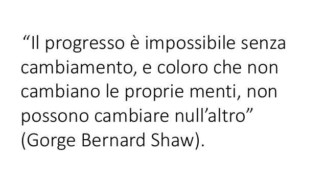 """""""Il progresso è impossibile senzacambiamento, e coloro che noncambiano le proprie menti, nonpossono cambiare null'altro""""(G..."""