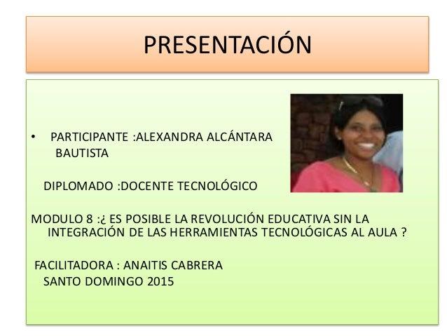 PRESENTACIÓN • PARTICIPANTE :ALEXANDRA ALCÁNTARA BAUTISTA DIPLOMADO :DOCENTE TECNOLÓGICO MODULO 8 :¿ ES POSIBLE LA REVOLUC...