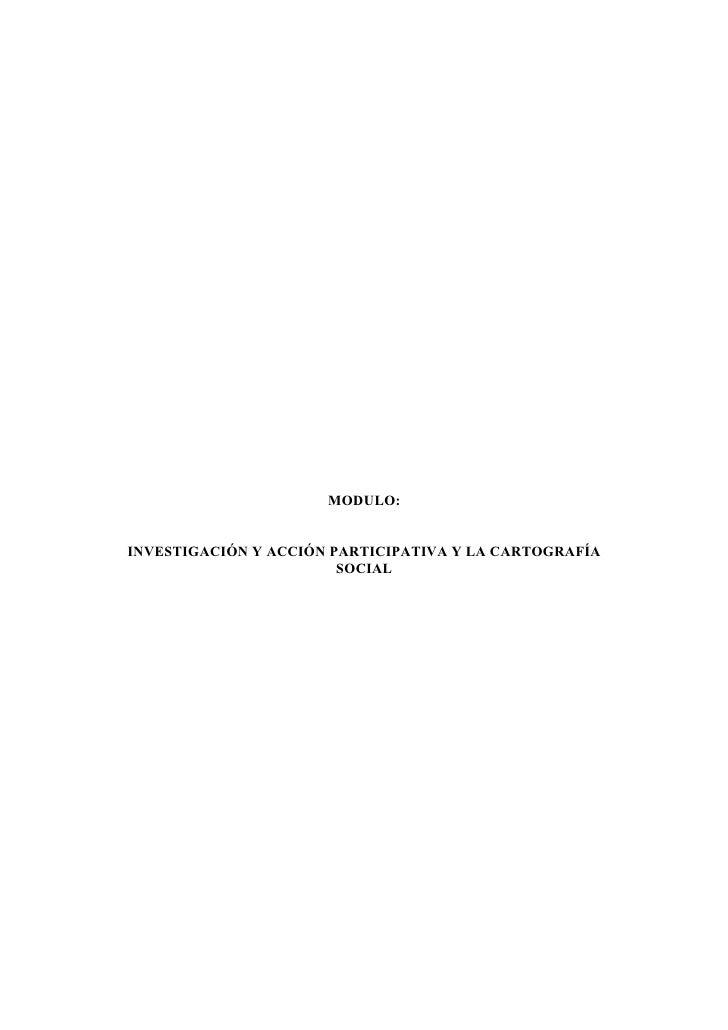 MODULO:   INVESTIGACIÓN Y ACCIÓN PARTICIPATIVA Y LA CARTOGRAFÍA                         SOCIAL
