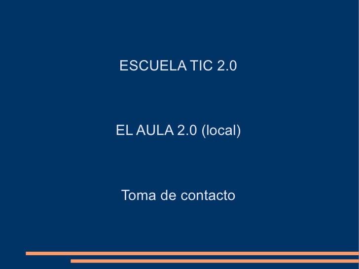 ESCUELA TIC 2.0 EL AULA 2.0  ( local ) Toma de contacto