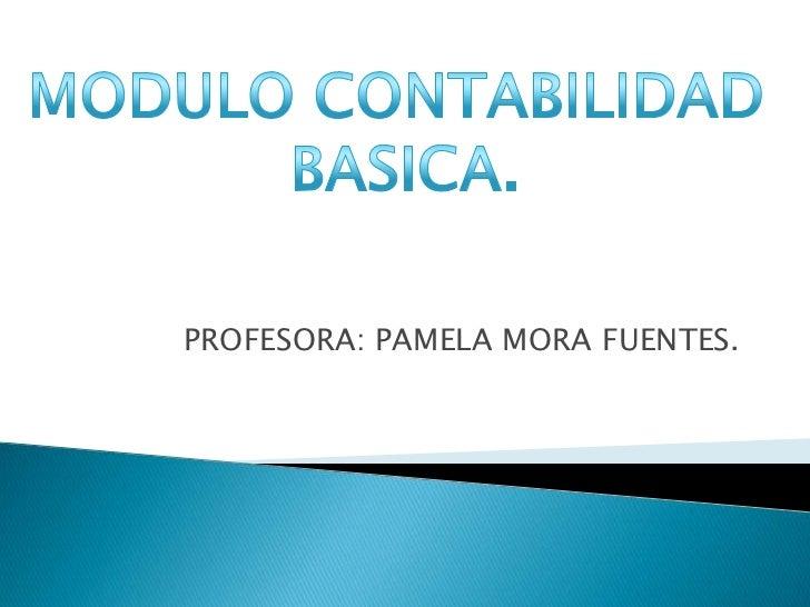 PROFESORA: PAMELA MORA FUENTES.<br />MODULO CONTABILIDAD <br />BASICA.<br />