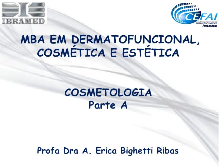 MBA EM DERMATOFUNCIONAL,  COSMÉTICA E ESTÉTICA        COSMETOLOGIA           Parte A  Profa Dra A. Erica Bighetti Ribas
