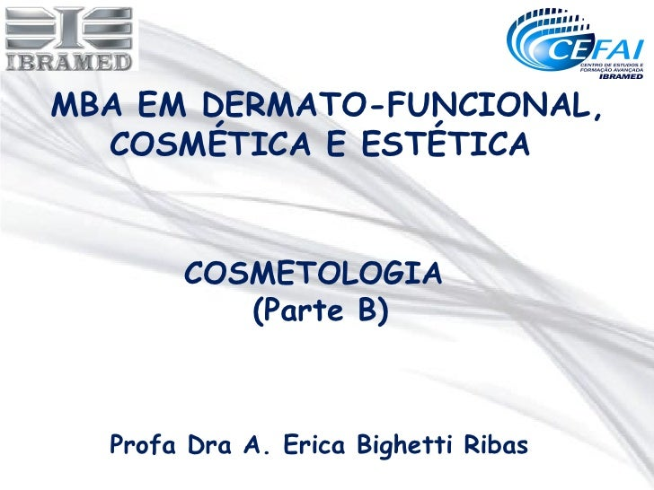 MBA EM DERMATO-FUNCIONAL,  COSMÉTICA E ESTÉTICA       COSMETOLOGIA          (Parte B)  Profa Dra A. Erica Bighetti Ribas