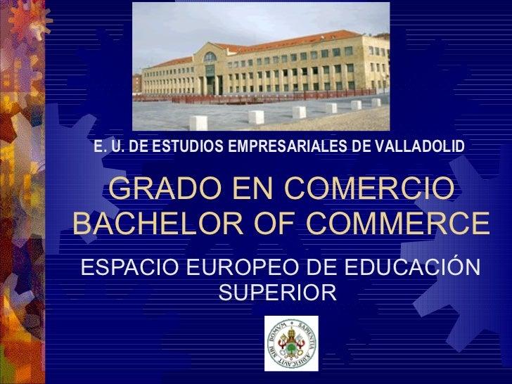 GRADO EN COMERCIO BACHELOR OF COMMERCE ESPACIO EUROPEO DE EDUCACIÓN SUPERIOR E. U. DE ESTUDIOS EMPRESARIALES DE VALLADOLID