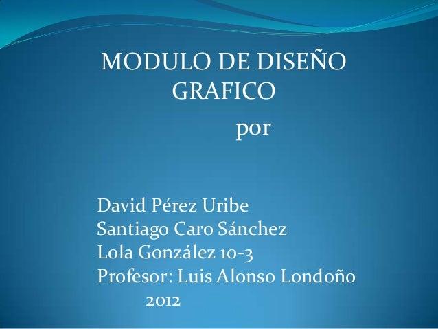 MODULO DE DISEÑO    GRAFICO        porDavid Pérez UribeSantiago Caro SánchezLola González 10-3Profesor: Luis Alonso Londoñ...
