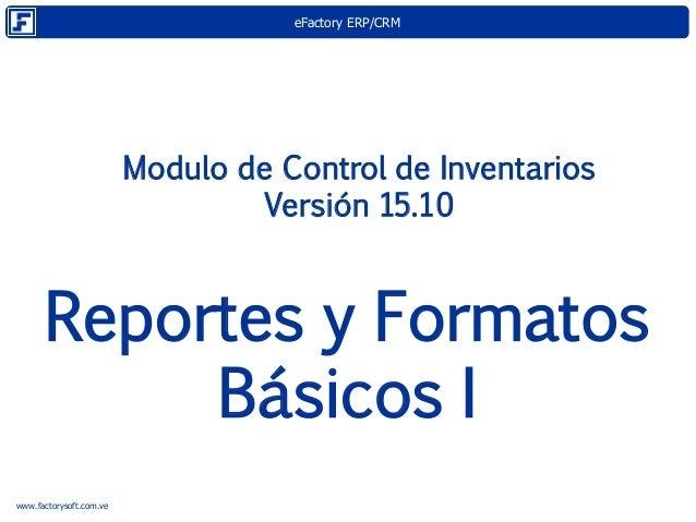 eFactory ERP/CRM www.factorysoft.com.ve Modulo de Control de Inventarios Versión 15.10 Reportes y Formatos Básicos I