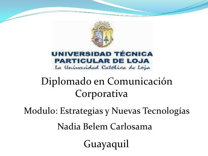 Diplomado en Comunicación Corporativa<br />Modulo: Estrategias y Nuevas Tecnologías<br />Nadia Belem Carlosama<br />Gu...
