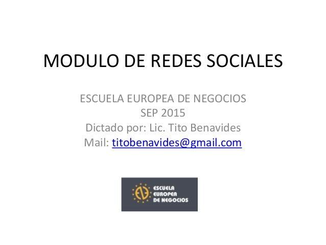 MODULO DE REDES SOCIALES ESCUELA EUROPEA DE NEGOCIOS SEP 2015 Dictado por: Lic. Tito Benavides Mail: titobenavides@gmail.c...