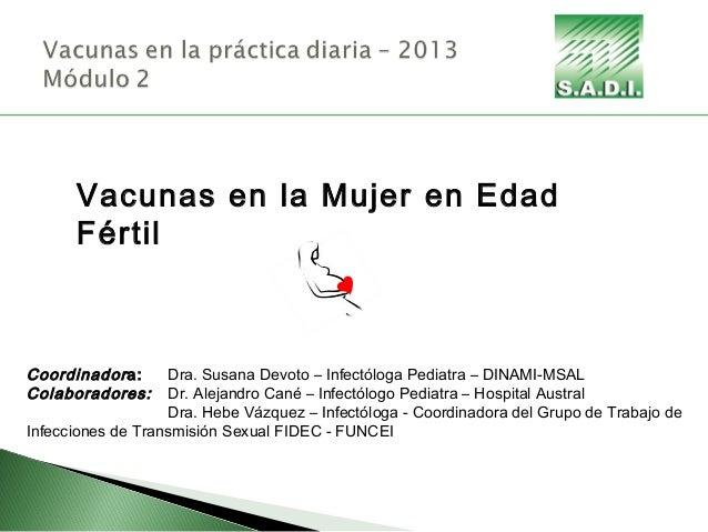 Vacunas en la Mujer en Edad Fértil Coordinadora: Dra. Susana Devoto – Infectóloga Pediatra – DINAMI-MSAL Colaboradores: Dr...