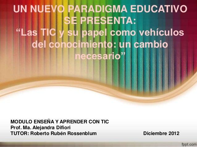 """UN NUEVO PARADIGMA EDUCATIVO          SE PRESENTA:""""Las TIC y su papel como vehículos   del conocimiento: un cambio        ..."""