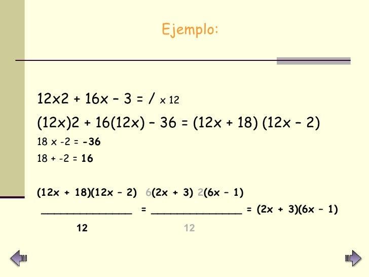 <ul><li>Ejemplo: </li></ul><ul><li>12x2 + 16x – 3 = /  x 12   </li></ul><ul><li>(12x)2 + 16(12x) – 36 = (12x + 18) (12x – ...