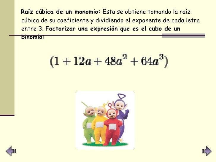 <ul><li>Raíz cúbica de un monomio:  Esta se obtiene tomando la raíz cúbica de su coeficiente y dividiendo el exponente de ...