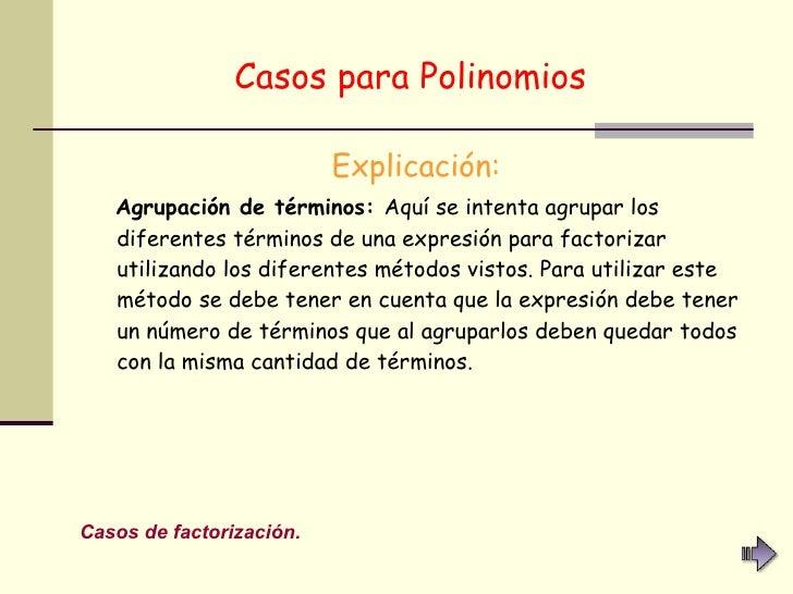 Casos para Polinomios   <ul><li>Explicación: </li></ul><ul><li>Agrupación de términos:  Aquí se intenta agrupar los difere...