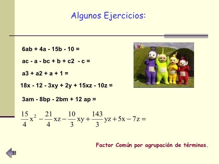 <ul><li>Algunos Ejercicios:   </li></ul>6ab + 4a - 15b - 10 =   ac - a - bc + b + c2  - c =   a3 + a2 + a + 1 =   18x - 12...