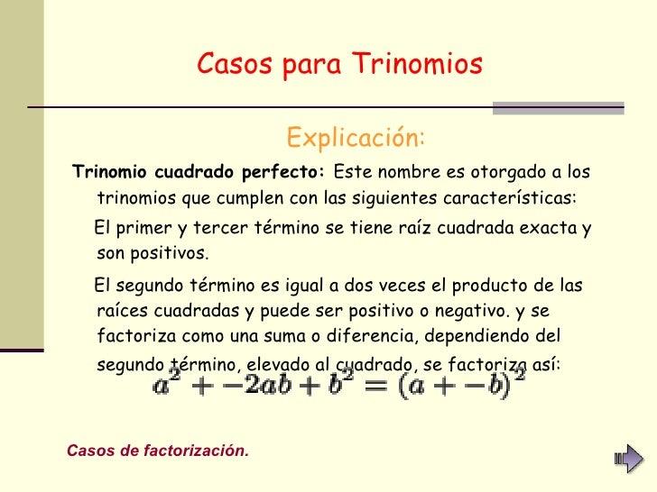 Casos para Trinomios   <ul><li>Explicación: </li></ul><ul><li>Trinomio cuadrado perfecto:  Este nombre es otorgado a los t...