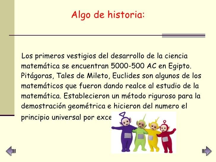 <ul><li>Algo de historia: </li></ul><ul><li>Los primeros vestigios del desarrollo de la ciencia matemática se encuentran 5...