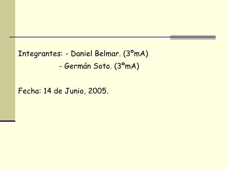 <ul><li>Integrantes: - Daniel Belmar. (3ºmA) </li></ul><ul><li>- Germán Soto. (3ºmA) </li></ul><ul><li>Fecha: 14 de Junio,...