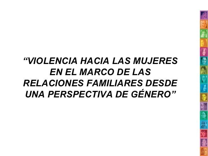 """""""VIOLENCIA HACIA LAS MUJERES     EN EL MARCO DE LASRELACIONES FAMILIARES DESDEUNA PERSPECTIVA DE GÉNERO"""""""