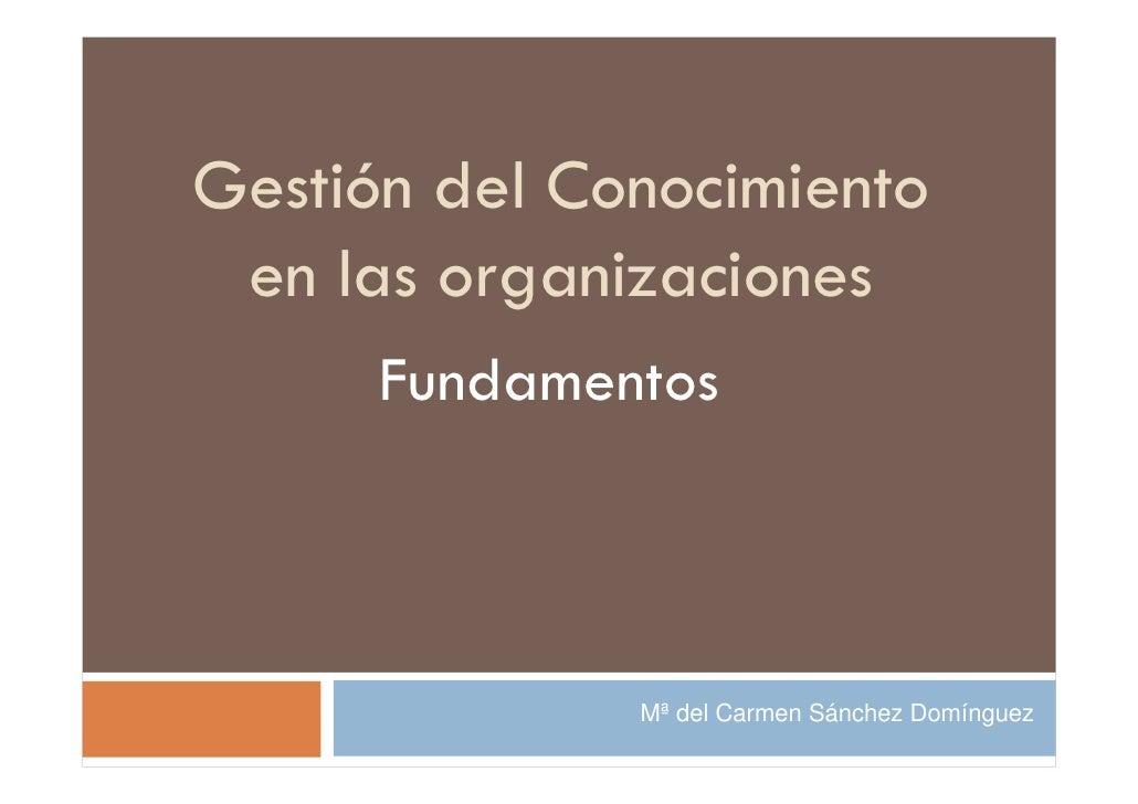 Gestión del Conocimiento  en las organizaciones       Fundamentos                  Mª del Carmen Sánchez Domínguez