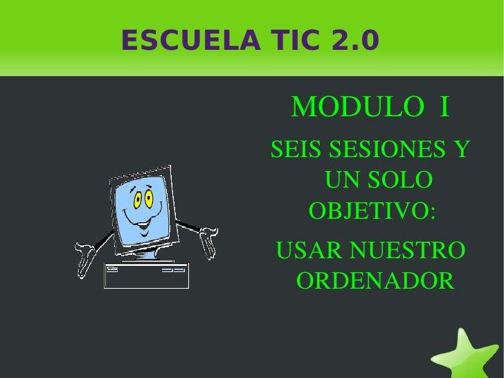ESCUELA TIC 2.0 MODULO  I SEIS SESIONES Y UN SOLO OBJETIVO:  USAR NUESTRO ORDENADOR