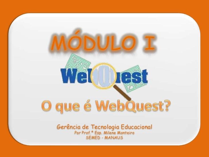 MÓDULO I<br />O que é WebQuest?<br />Gerência de Tecnologia Educacional<br />Por Prof.ª Esp. Milene Monteiro<br />SEMED - ...