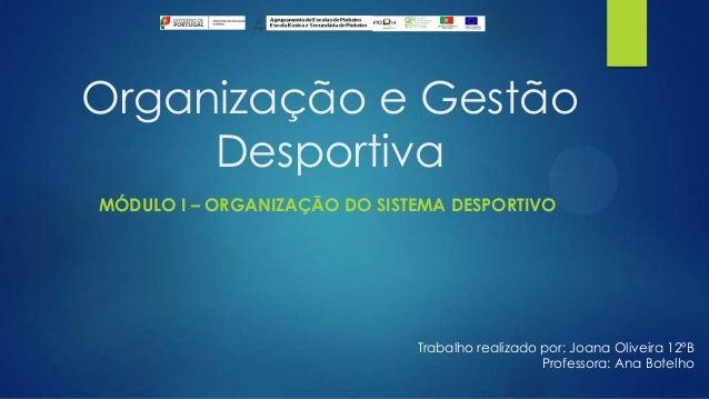 Organização e Gestão Desportiva MÓDULO I – ORGANIZAÇÃO DO SISTEMA DESPORTIVO  Trabalho realizado por: Joana Oliveira 12ºB ...