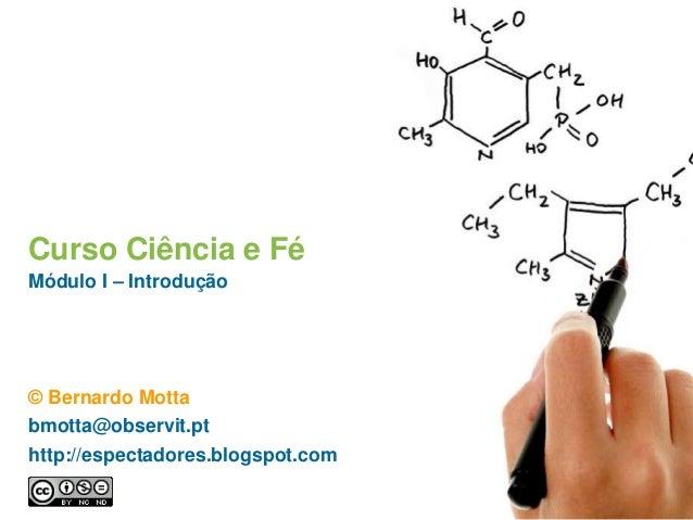 Curso Ciência e Fé Módulo I – Introdução © Bernardo Motta bmotta@observit.pt http://espectadores.blogspot.com