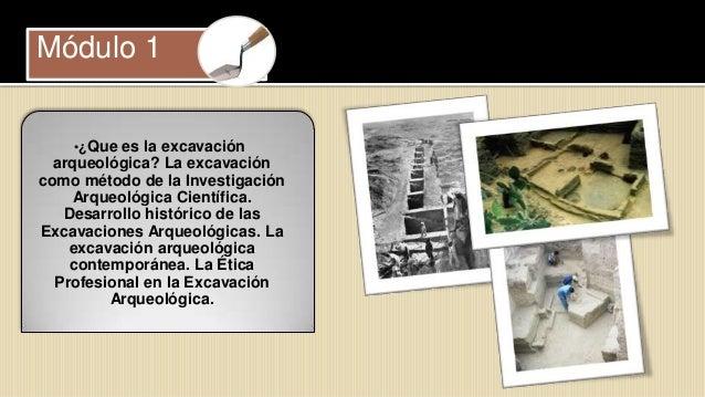 Módulo 1    •¿Que es la excavación  arqueológica? La excavacióncomo método de la Investigación    Arqueológica Científica....