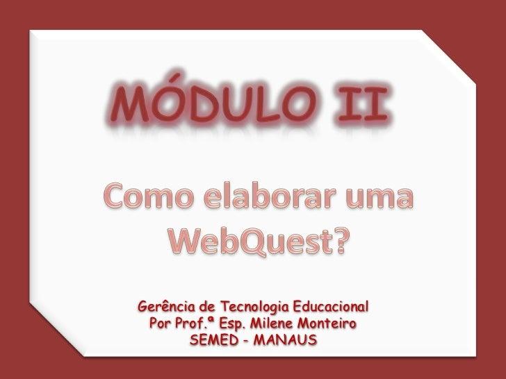 MÓDULO II<br />Como elaborar uma<br />WebQuest?<br />Gerência de Tecnologia Educacional<br />Por Prof.ª Esp. Milene Montei...