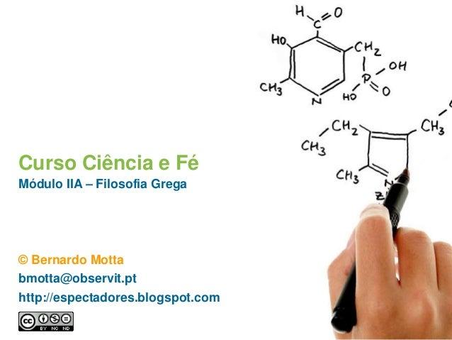 Curso Ciência e Fé Módulo IIA – Filosofia Grega © Bernardo Motta bmotta@observit.pt http://espectadores.blogspot.com