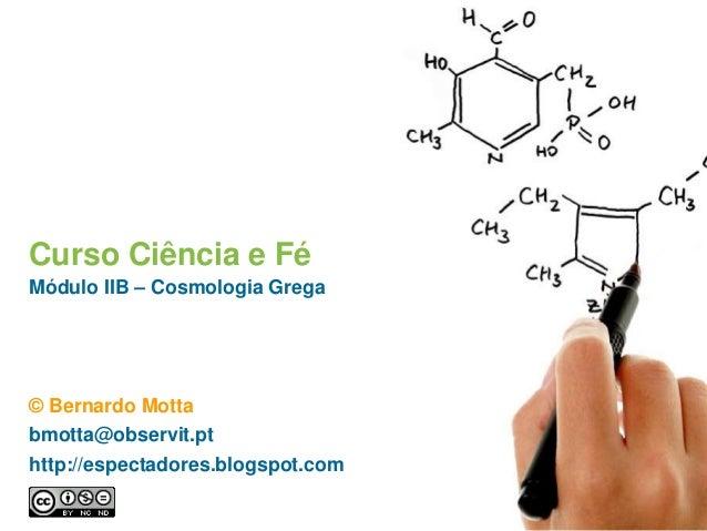 Curso Ciência e Fé Módulo IIB – Cosmologia Grega © Bernardo Motta bmotta@observit.pt http://espectadores.blogspot.com