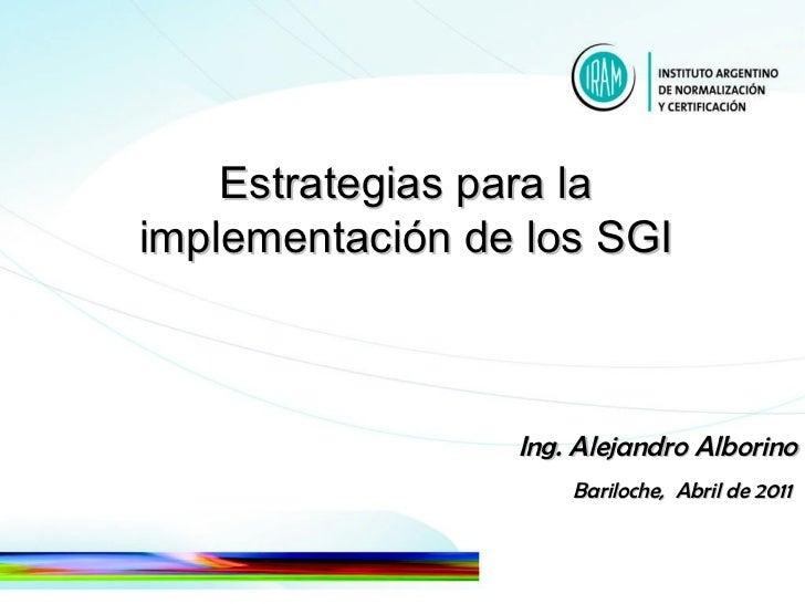Estrategias para la  implementación de los SGI  Ing. Alejandro Alborino Bariloche,  Abril de 2011