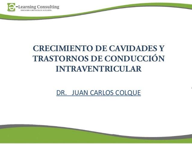 CRECIMIENTO DE CAVIDADES YTRASTORNOS DE CONDUCCIÓNINTRAVENTRICULARDR. JUAN CARLOS COLQUE