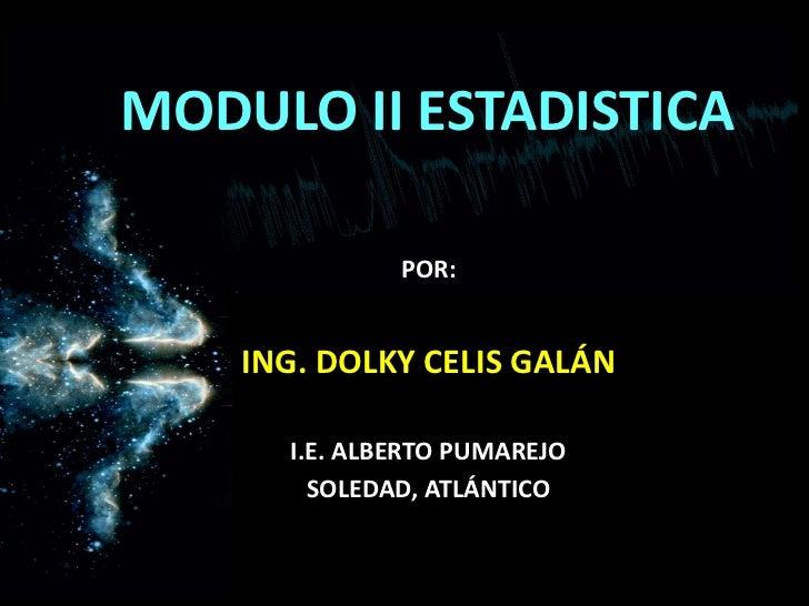MODULO II ESTADISTICA<br />POR:<br />ING. DOLKY CELIS GALÁN<br />I.E. ALBERTO PUMAREJO<br />SOLEDAD, ATLÁNTICO<br />