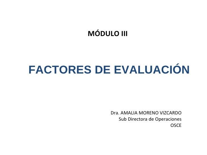 FACTORES DE EVALUACIÓN MÓDULO III  Dra. AMALIA MORENO VIZCARDO Sub Directora de Operaciones OSCE