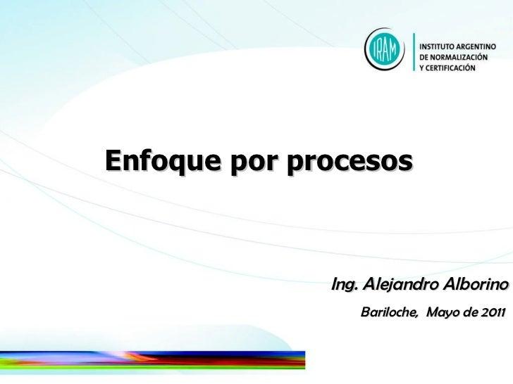 Enfoque por procesos  Ing. Alejandro Alborino Bariloche,  Mayo de 2011