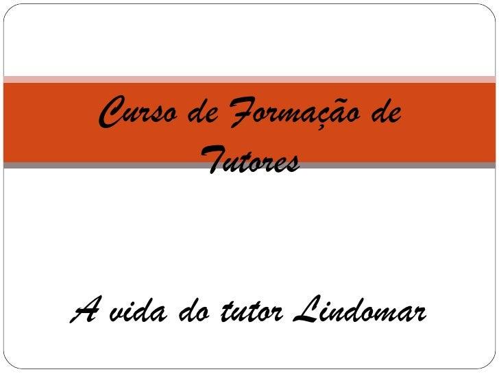 Curso de Formação de Tutores A vida do tutor Lindomar