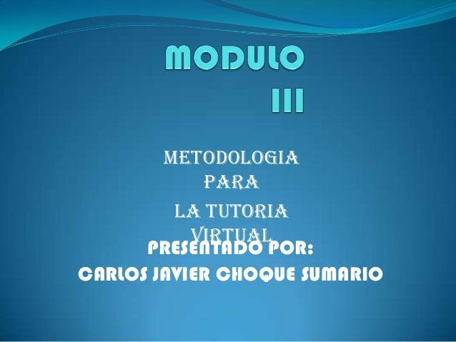 METODOLOGIA PARA LA TUTORIA VIRTUAL PRESENTADO POR: CARLOS JAVIER CHOQUE SUMARIO