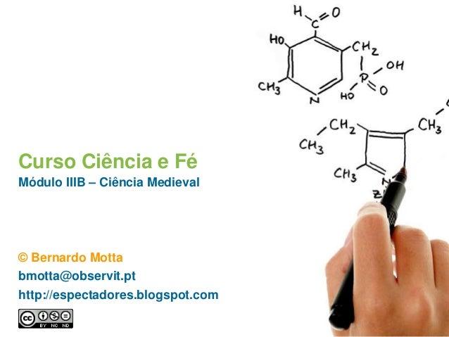 Curso Ciência e Fé Módulo IIIB – Ciência Medieval © Bernardo Motta bmotta@observit.pt http://espectadores.blogspot.com