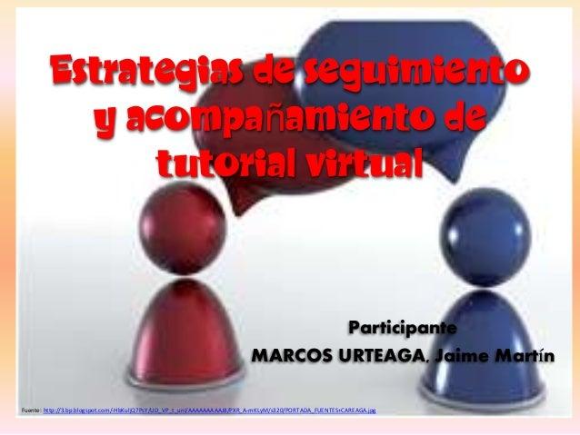 Estrategias de seguimiento y acompañamiento de tutorial virtual Participante MARCOS URTEAGA, Jaime Martín Fuente: http://3...