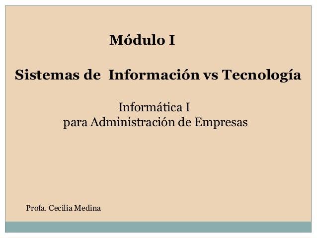 Sistemas de Información vs Tecnología Módulo I Profa. Cecilia Medina Informática I para Administración de Empresas