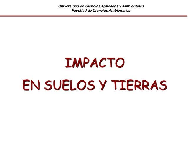 Universidad de Ciencias Aplicadas y Ambientales Facultad de Ciencias Ambientales IMPACTO EN SUELOS Y TIERRAS